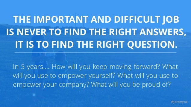 @jeremytai THE IMPORTANT AND DIFFICULT JOB IS NEVER TO FIND THE RIGHT ANSWERS, IT IS TO FIND THE RIGHT QUESTION. In 5 year...
