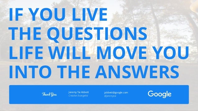 @jeremytai IF YOU LIVE THE QUESTIONS LIFE WILL MOVE YOU INTO THE ANSWERS Thank You. Jeremy Tai Abbett Creative Evangelist ...