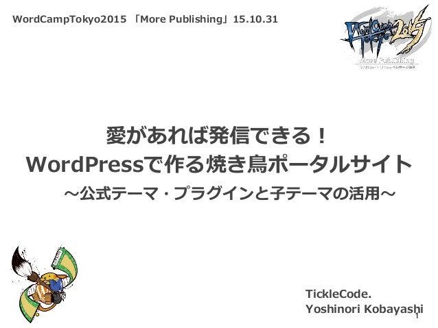 WordCampTokyo2015 「More Publishing」15.10.31 愛があれば発信できる! WordPressで作る焼き鳥ポータルサイト TickleCode. Yoshinori Kobayashi1 ~公式テーマ・プラグ...