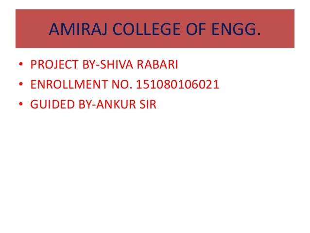 AMIRAJ COLLEGE OF ENGG. • PROJECT BY-SHIVA RABARI • ENROLLMENT NO. 151080106021 • GUIDED BY-ANKUR SIR