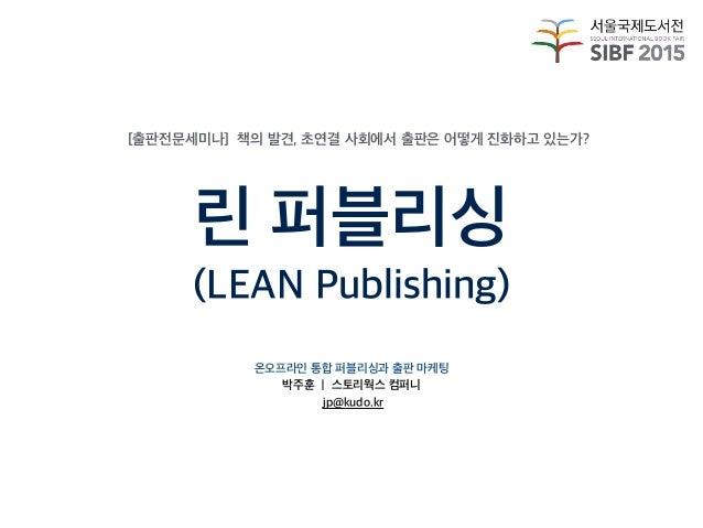 린 퍼블리싱 (LEAN Publishing) 온오프라인 통합 퍼블리싱과 출판 마케팅 박주훈 ㅣ 스토리웍스 컴퍼니 jp@kudo.kr [출판전문세미나] 책의 발견, 초연결 사회에서 출판은 어떻게 진화하고 있는가?