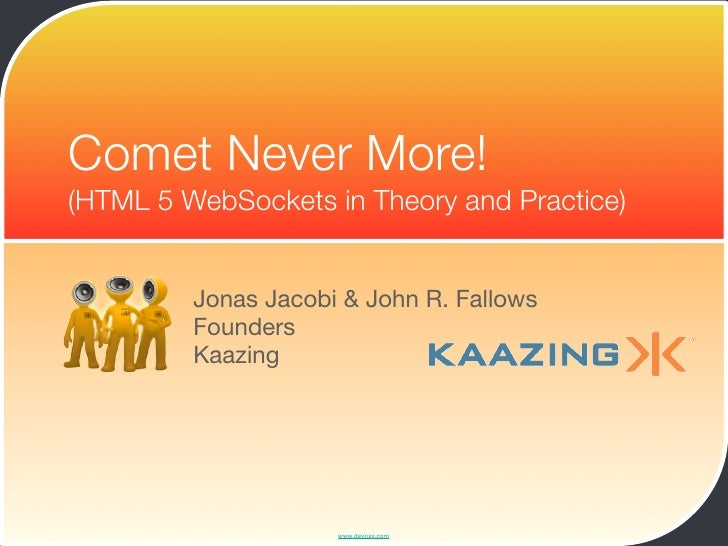 Comet Never More! (HTML 5 WebSockets in Theory and Practice)            Jonas Jacobi & John R. Fallows          Founders  ...