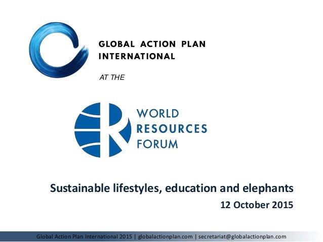 Sustainable lifestyles, education and elephants 12 October 2015 Global Action Plan International 2015 | globalactionplan.c...
