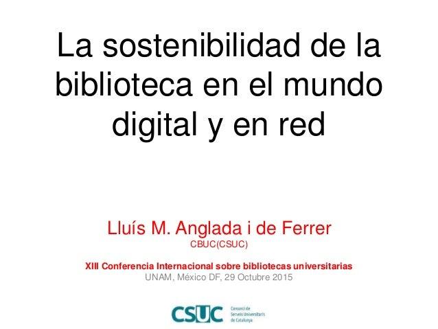 La sostenibilidad de la biblioteca en el mundo digital y en red Lluís M. Anglada i de Ferrer CBUC(CSUC) XIII Conferencia I...