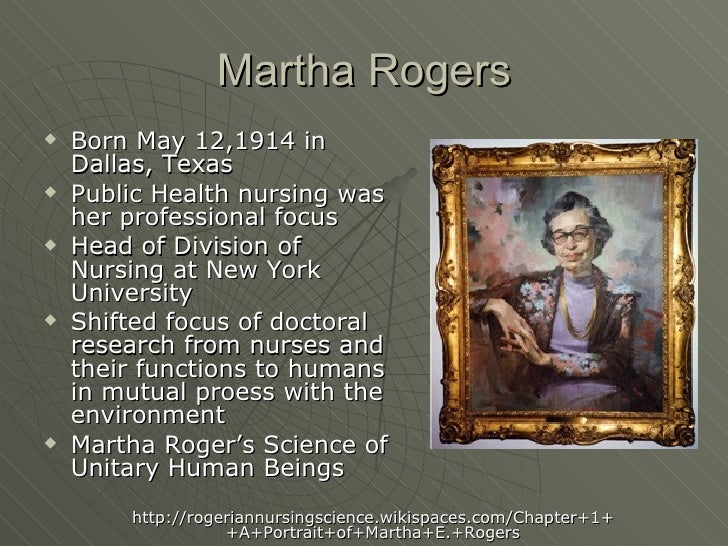 martha e rogers Rhythms of martha rogers' life and work are presented showing her evolution as a heretic and a heroine through her heretical thinking new concepts of unitariology, energyspirit, wellbecoming, integral presence, and soul are presented with their relevance for advancing rogers' science of unitary human beings.