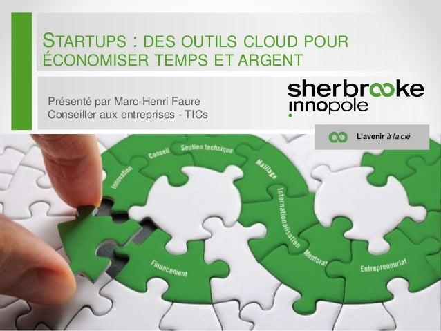 STARTUPS : DES OUTILS CLOUD POUR ÉCONOMISER TEMPS ET ARGENT Présenté par Marc-Henri Faure Conseiller aux entreprises - TIC...