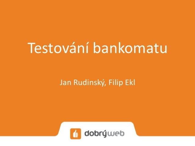 Testování bankomatu Jan Rudinský, Filip Ekl