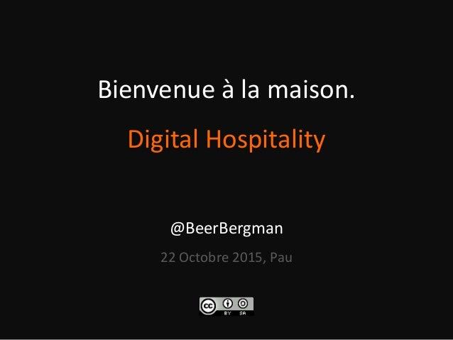 Bienvenue à la maison. Digital Hospitality @BeerBergman 22 Octobre 2015, Pau