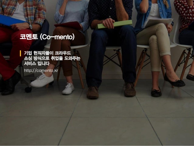 코멘토 (Co-mento) 기업 현직자들이 크라우드 소싱 방식으로 취업을 도와주는 서비스 입니다 http://comento.kr