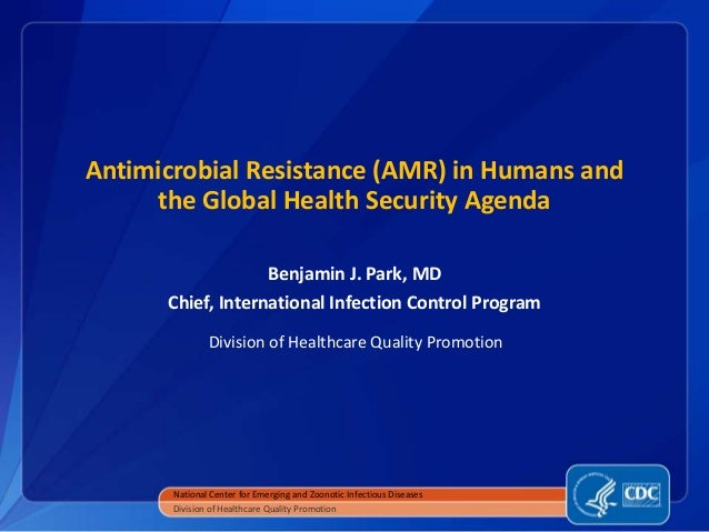 Antimicrobial Resistance (AMR) in Humans and the Global Health Security Agenda Benjamin J. Park, MD Chief, International I...