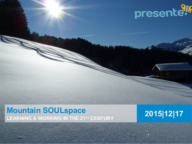 2015|12|17Mountain SOULspace LEARNING & WORKING IN THE 21ST CENTURY