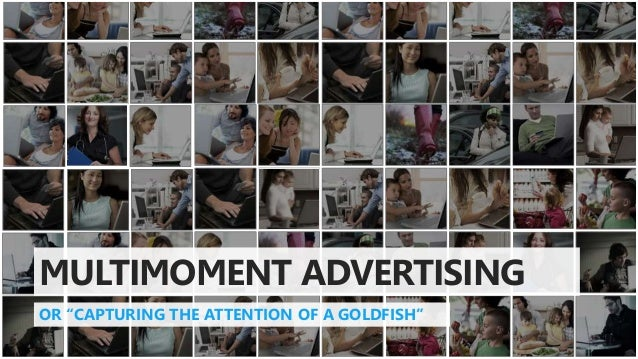 "MULTIMOMENT ADVERTISING OR ""CAPTURING THE ATTENTION OF A GOLDFISH"""