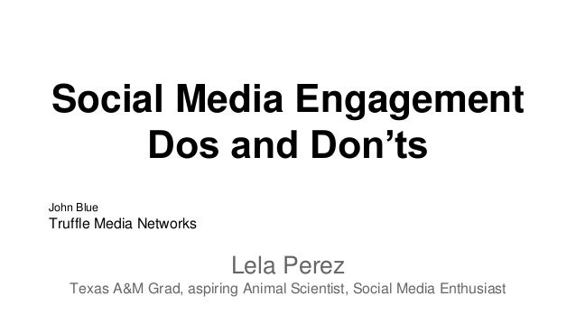 Social Media Engagement Dos and Don'ts Lela Perez Texas A&M Grad, aspiring Animal Scientist, Social Media Enthusiast John ...