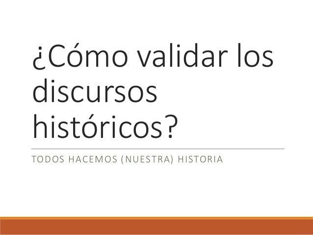 ¿Cómo validar los discursos históricos? TODOS HACEMOS (NUESTRA) HISTORIA