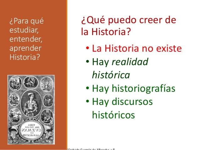 ¿Para qué estudiar, entender, aprender Historia? ¿Qué puedo creer de la Historia? • La Historia no existe • Hay realidad h...