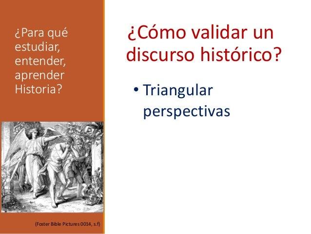 ¿Para qué estudiar, entender, aprender Historia? ¿Cómo validar un discurso histórico? • Triangular perspectivas (Foster Bi...