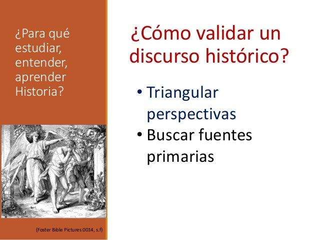 ¿Para qué estudiar, entender, aprender Historia? ¿Cómo validar un discurso histórico? • Triangular perspectivas • Buscar f...