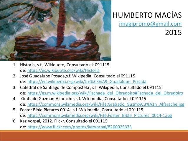 1. Historia, s.f., Wikiquote, Consultado el: 091115 de: https://es.wikiquote.org/wiki/Historia 2. José Guadalupe Posada,s....