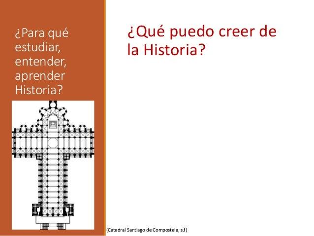 ¿Para qué estudiar, entender, aprender Historia? ¿Qué puedo creer de la Historia? (Catedral Santiago de Compostela, s.f)