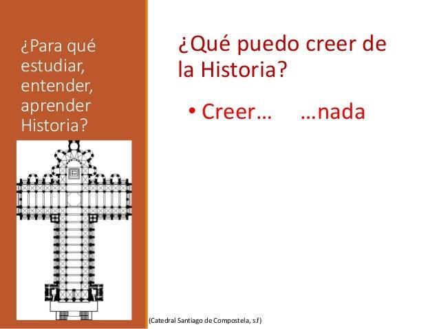 ¿Para qué estudiar, entender, aprender Historia? ¿Qué puedo creer de la Historia? • Creer… …nada (Catedral Santiago de Com...