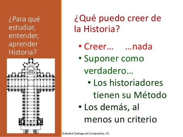 ¿Para qué estudiar, entender, aprender Historia? ¿Qué puedo creer de la Historia? • Creer… …nada • Suponer como verdadero…...