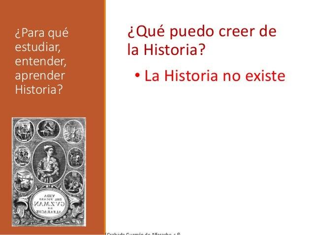 ¿Para qué estudiar, entender, aprender Historia? ¿Qué puedo creer de la Historia? • La Historia no existe