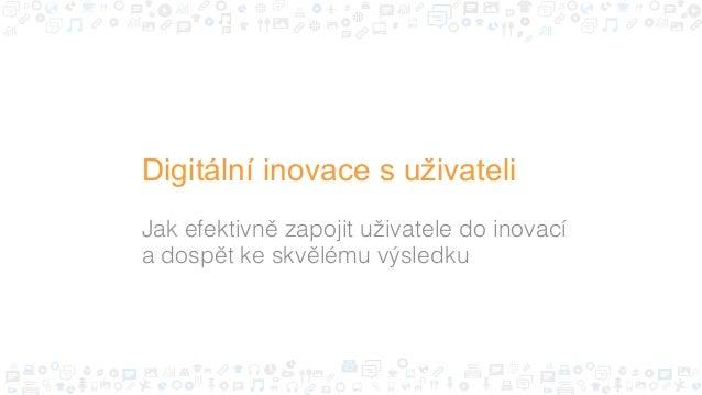 Jak efektivně zapojit uživatele do inovací # a dospět ke skvělému výsledku# Digitální inovace s uživateli