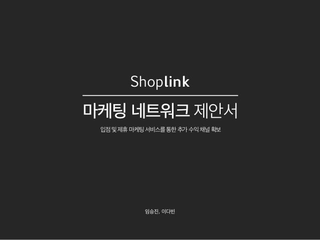 Shoplink 마케팅 네트워크 제안서 입점및제휴마케팅서비스를통한추가수익채널확보 임승진, 이다빈
