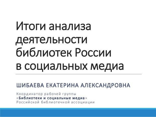 Итоги анализа деятельности библиотек России в социальных медиа ШИБАЕВА ЕКАТЕРИНА АЛЕКСАНДРОВНА Координатор рабочей группы ...