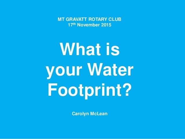 MT GRAVATT ROTARY CLUB 17th November 2015 What is your Water Footprint? Carolyn McLean