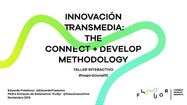 T D H E INNOVACIÓN RANSMEDIA: T E CONN CT + EVELOP METHODOLOGY TALLER INTERACTIVO #Inspirational15 Eduardo Prádanos @Eduar...