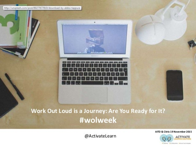 Work Out Loud is a Journey: Are You Ready for It? #wolweek AITD & Citrix 19 November 2015 @ActivateLearn