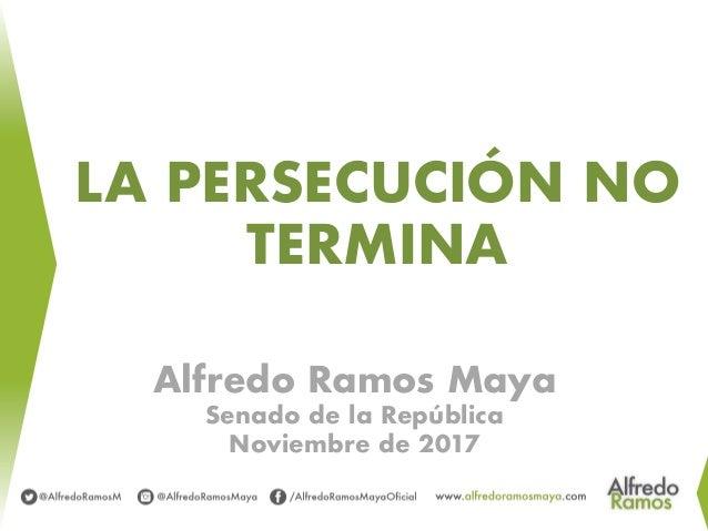 LA PERSECUCIÓN NO TERMINA Alfredo Ramos Maya Senado de la República Noviembre de 2017