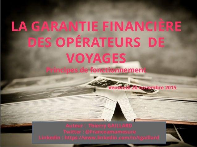 Vendredi 20 novembre 2015 LA GARANTIE FINANCIÈRE DES OPÉRATEURS DE VOYAGES Principes de fonctionnement Auteur: Thierry GA...