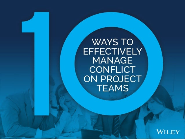 WAYS TO EFFECTIVELY MANAGE CONFLICT ON PROJECT TEAMS