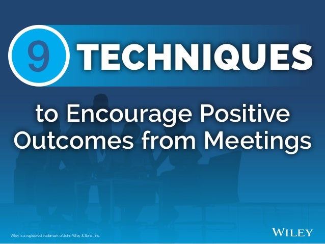 to Encourage Positive Outcomes from Meetings Wiley is a registered trademark of John Wiley & Sons, Inc. 9 TECHNIQUES