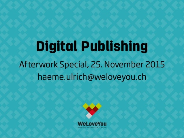 Digital Publishing Afterwork Special, 25. November 2015 haeme.ulrich@weloveyou.ch