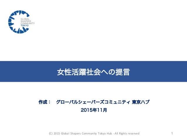 作成: グローバルシェーパーズコミュニティ 東京ハブ 2015年11月 女性活躍社会への提言 (C)  2015  Global  Shapers  Community  Tokyo  Hub  -‐ All  ...