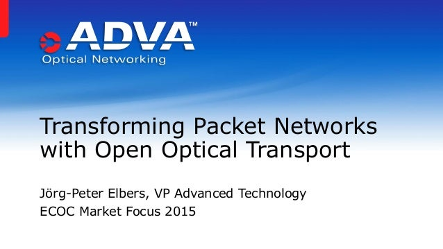 Transforming Packet Networks with Open Optical Transport Jörg-Peter Elbers, VP Advanced Technology ECOC Market Focus 2015
