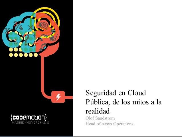 Seguridad en Cloud Pública, de los mitos a la realidad Olof Sandstrom Head of Arsys OperationsMADRID · NOV 27-28 · 2015