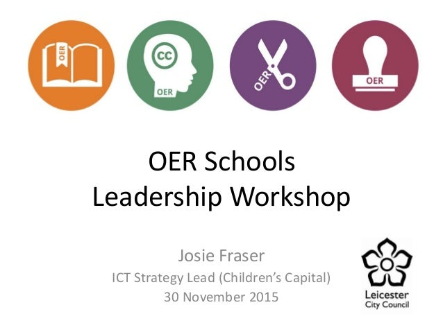 OER Schools Leadership Workshop Josie Fraser ICT Strategy Lead (Children's Capital) 30 November 2015