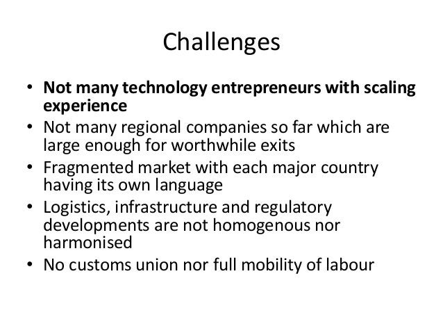 Challenges • Not many technology entrepreneurs with scaling experience • Not many regional companies so far which are larg...