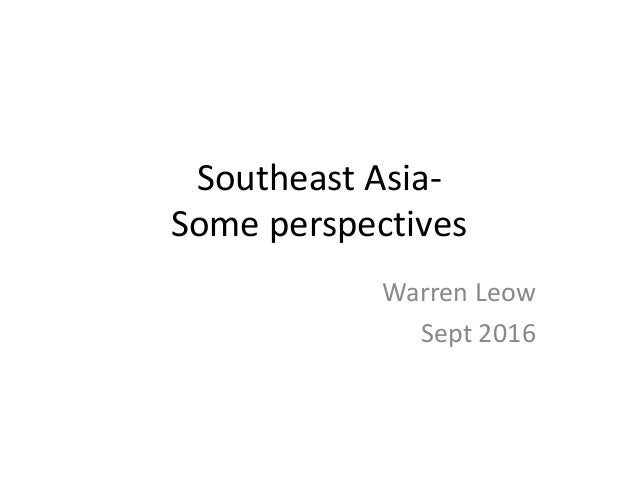 Southeast Asia- Some perspectives Warren Leow Sept 2016