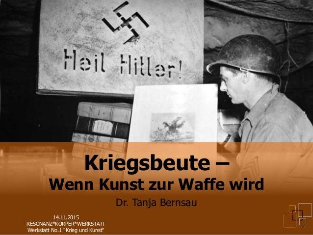 Dr. Tanja Bernsau Kriegsbeute – Wenn Kunst zur Waffe wird Dr. Tanja Bernsau 14.11.2015 RESONANZ*KÖRPER*WERKSTATT Werkstatt...