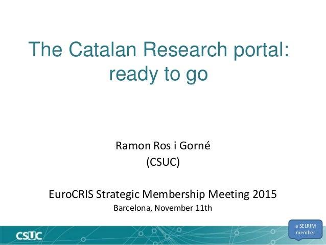 The Catalan Research portal: ready to go Ramon Ros i Gorné (CSUC) EuroCRIS Strategic Membership Meeting 2015 Barcelona, No...