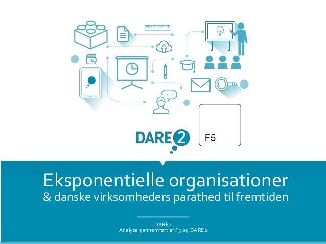 Eksponentielle organisationer & danske virksomheders parathed til fremtiden DARE2 Analyse gennemført af F5 og DARE2