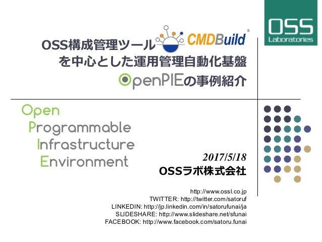 OSS構成管理ツールCMDBuild を中⼼とした運⽤管理⾃動化基盤 OpenPIEの事例紹介 2017/5/18 OSSラボ株式会社 http://www.ossl.co.jp TWITTER: http://twitter.com/sato...