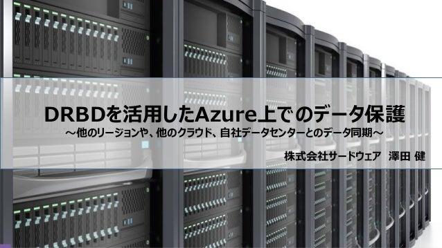 DRBDを活用したAzure上でのデータ保護 ~他のリージョンや、他のクラウド、自社データセンターとのデータ同期~ 株式会社サードウェア 澤田 健