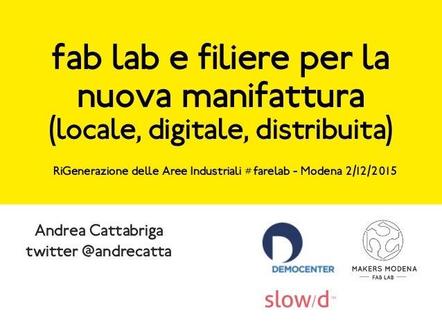 fab lab e filiere per la nuova manifattura (locale, digitale, distribuita) Andrea Cattabriga twitter @andrecatta RiGeneraz...