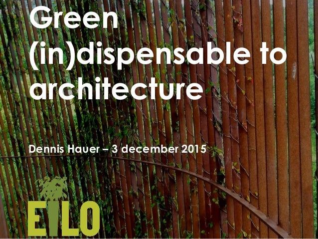 Green (in)dispensable to architecture Dennis Hauer – 3 december 2015